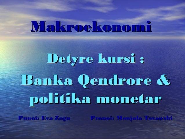 Makroekonomi        Detyre kursi :Banka Qendrore & politika monetarPunoi: Eva Zogu   Pranoi: Manjola Tavanxhi