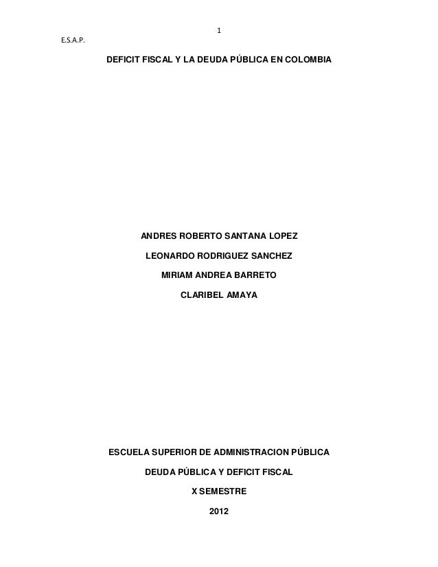 1E.S.A.P.DEFICIT FISCAL Y LA DEUDA PÚBLICA EN COLOMBIAANDRES ROBERTO SANTANA LOPEZLEONARDO RODRIGUEZ SANCHEZMIRIAM ANDREA ...