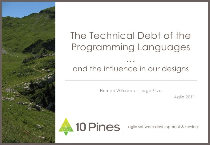 The Technical Debt of the Programming Languages … and the influence in our designs Hernán Wilkinson – Jorge Silva Agile 2011