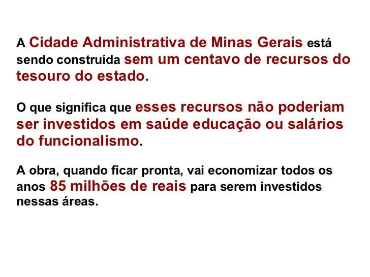 A  Cidade Administrativa de Minas Gerais  está sendo construída  sem um centavo de recursos do tesouro do estado.  O que ...