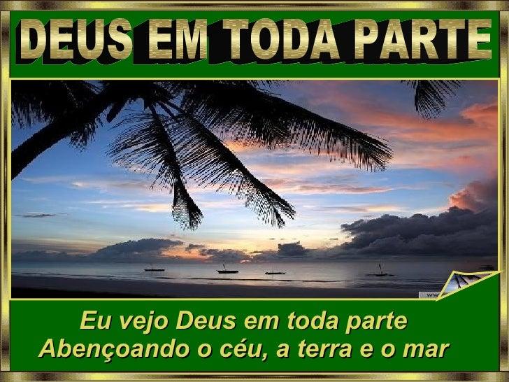 DEUS EM TODA PARTE Eu vejo Deus em toda parte Abençoando o céu, a terra e o mar