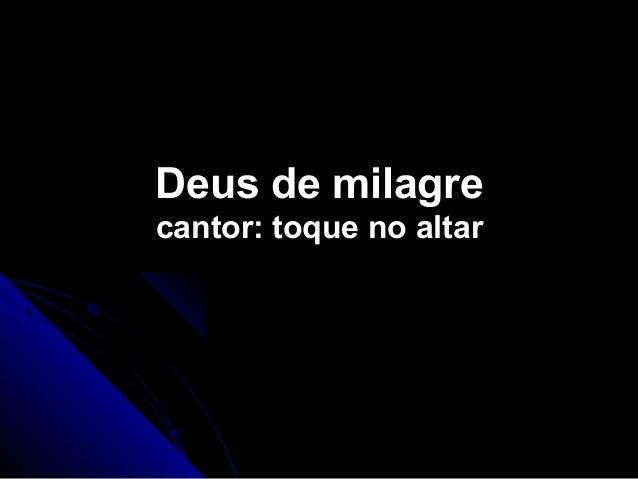 Deus de milagreDeus de milagre cantor: toque no altarcantor: toque no altar
