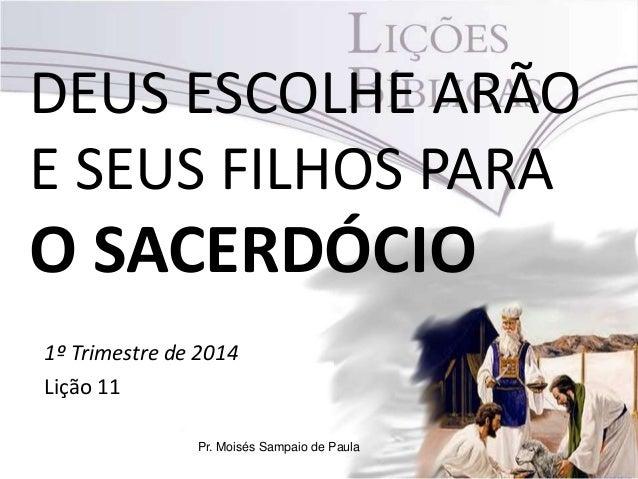 DEUS ESCOLHE ARÃO E SEUS FILHOS PARA  O SACERDÓCIO 1º Trimestre de 2014 Lição 11 Pr. Moisés Sampaio de Paula