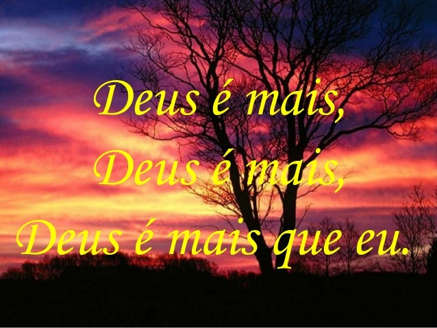 Deus é mais, Deus é mais, Deus é mais que eu.