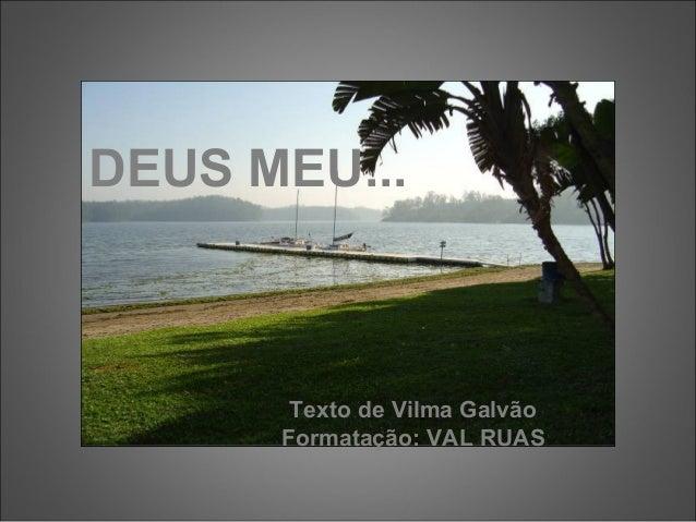 DEUS MEU... Texto de Vilma Galvão Formatação: VAL RUAS