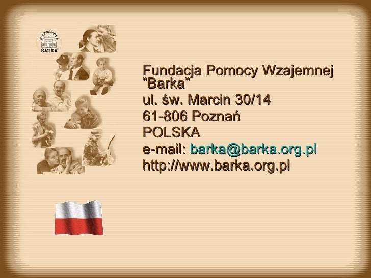"""Fundacja Pomocy Wzajemnej  """" Barka """" ul.  św. Marcin 30/14 61-806 Poznań POL SKA e-mail:  [email_address] http://www.barka..."""