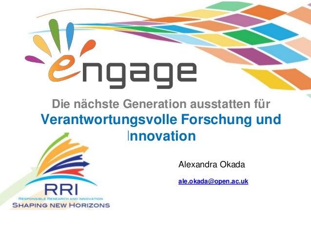Die nächste Generation ausstatten für Verantwortungsvolle Forschung und Innovation ale.okada@open.ac.uk Alexandra Okada