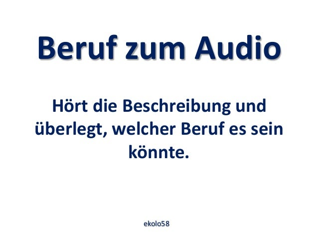 Beruf zum Audio Hört die Beschreibung und überlegt, welcher Beruf es sein könnte. ekolo58