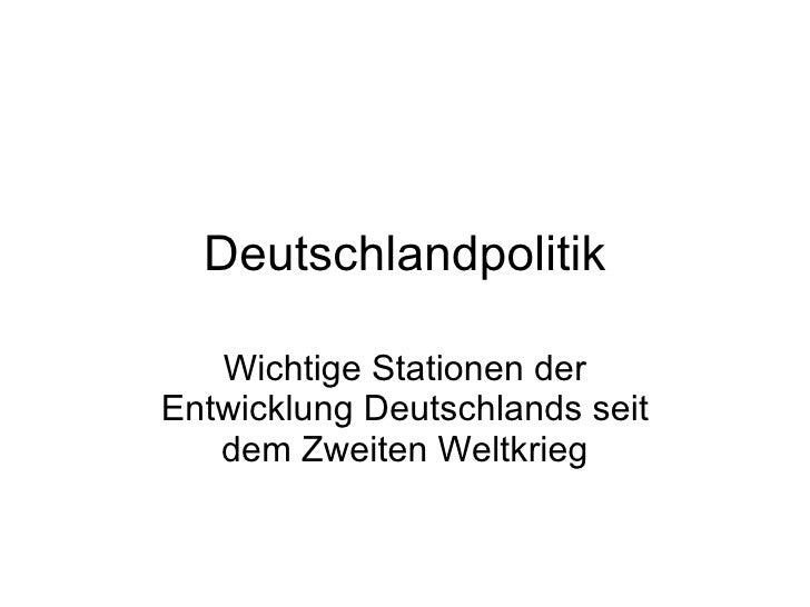 Deutschlandpolitik Wichtige Stationen der Entwicklung Deutschlands seit dem Zweiten Weltkrieg