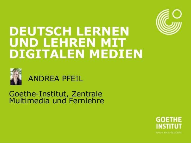 Seite 1  DEUTSCH LERNEN UND LEHREN MIT DIGITALEN MEDIEN ANDREA PFEIL Goethe-Institut, Zentrale Multimedia und Fernlehre