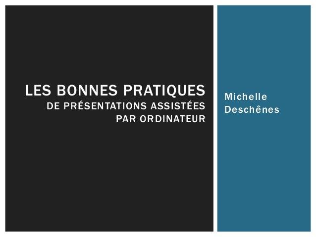 Michelle Deschênes LES BONNES PRATIQUES DE PRÉSENTATIONS ASSISTÉES PAR ORDINATEUR