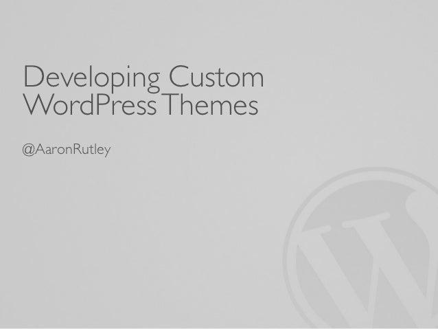 Developing CustomWordPress Themes@AaronRutley