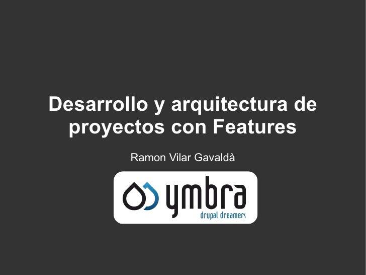 Desarrollo y arquitectura de  proyectos con Features        Ramon Vilar Gavaldà