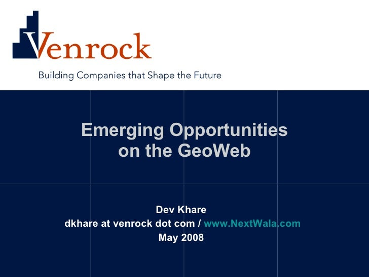 Emerging Opportunities on the GeoWeb Dev Khare dkhare at venrock dot com /  www.NextWala.com May 2008