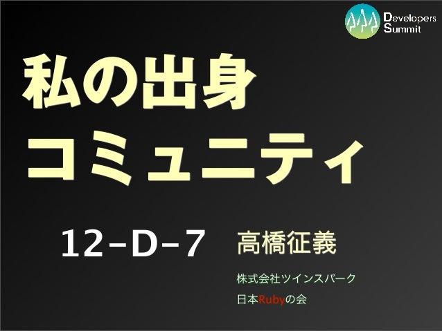 12-D-7 私の出身 コミュニティ 高橋征義 株式会社ツインスパーク 日本Rubyの会