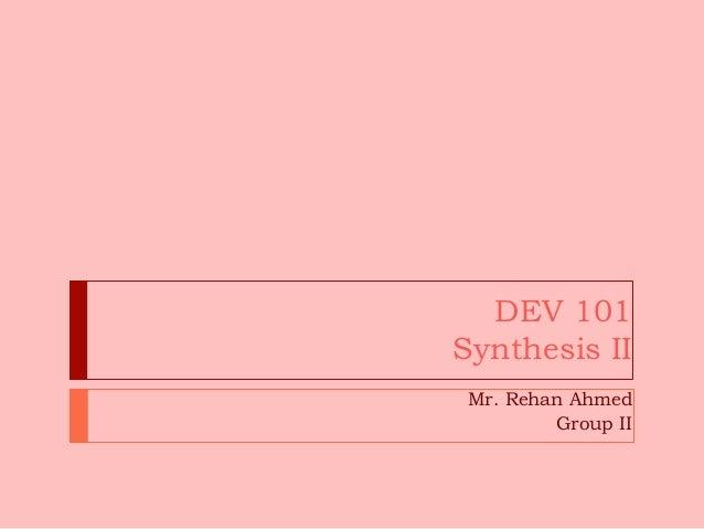 DEV 101Synthesis IIMr. Rehan AhmedGroup II