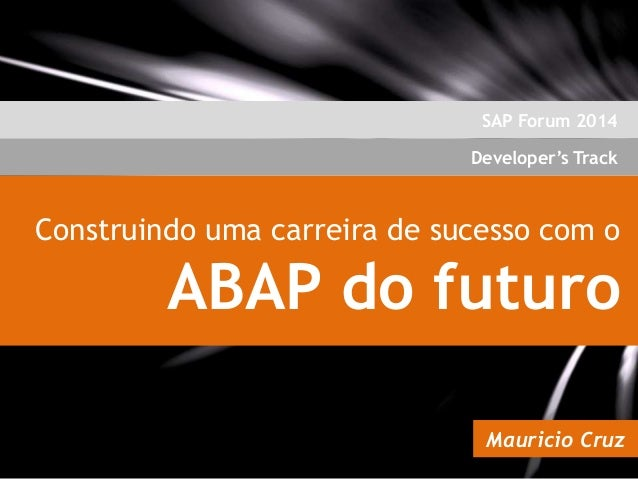 SAP Forum 2014  Developer's Track  Construindo uma carreira de sucesso com o  ABAP do futuro Mauricio Cruz