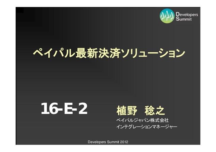 ペイパル最新決済ソリューション16-E-2                  植野 稔之                        ペイパルジャパン株式会社                        インテグレーションマネージャー   ...
