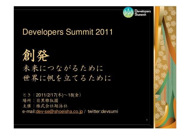 1 Developers Summit 2011 創発 未来につながるために 世界に帆を立てるために とき:2011/2/17(木)~18(金) 場所:目黒雅叙園 主催:株式会社翔泳社 e-mail:dev-se@shoeisha.co.jp ...