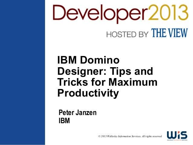 IBM Domino Designer: Tips and Tricks for Maximum Productivity Peter Janzen IBM © 2013 Wellesley Information Services. All ...