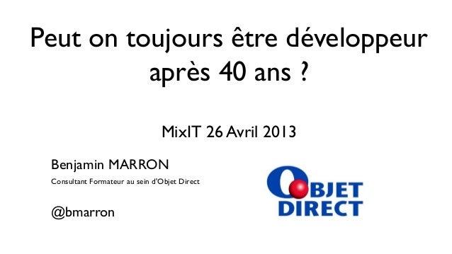 Peut on toujours être développeuraprès 40 ans ?MixIT 26 Avril 2013Benjamin MARRONConsultant Formateur au sein dObjet Direc...