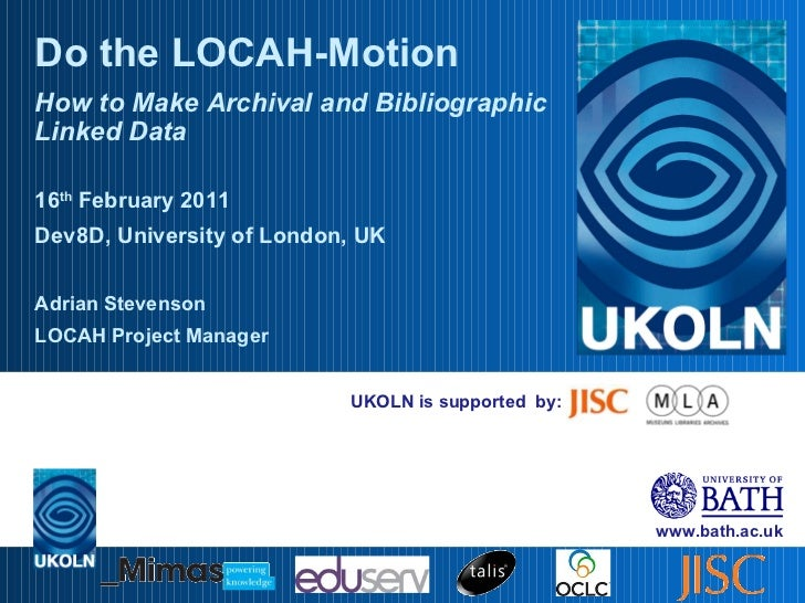 UKOLN is supported  by: Do the LOCAH-Motion How to Make Archival and Bibliographic Linked Data 16 th  February 2011 Dev8D,...