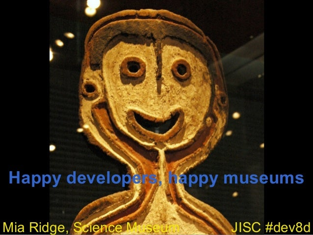Happy developers, happy museums JISC #dev8dMia Ridge, Science Museum