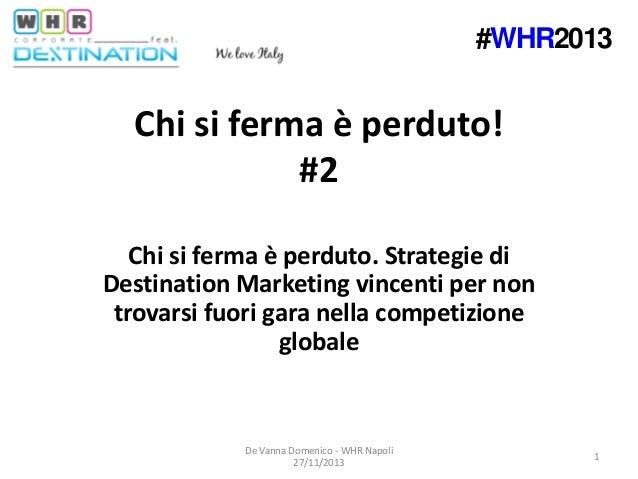 #WHR2013  Chi si ferma è perduto! #2 Chi si ferma è perduto. Strategie di Destination Marketing vincenti per non trovarsi ...
