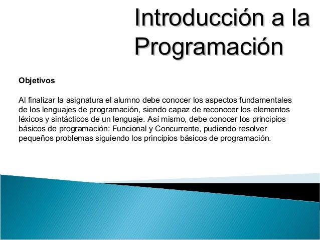 Introducción a laIntroducción a la ProgramaciónProgramación Objetivos Al finalizar la asignatura el alumno debe conocer lo...
