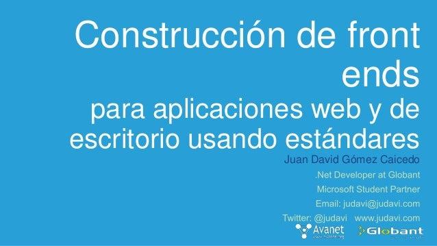 Construcción de front ends para aplicaciones web y de escritorio usando estándares Juan David Gómez Caicedo