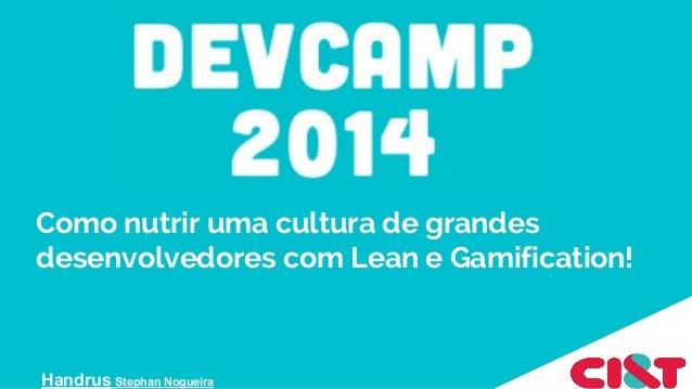 Como nutrir uma cultura de grandes desenvolvedores com Lean e Gamification! - Dev camp2014