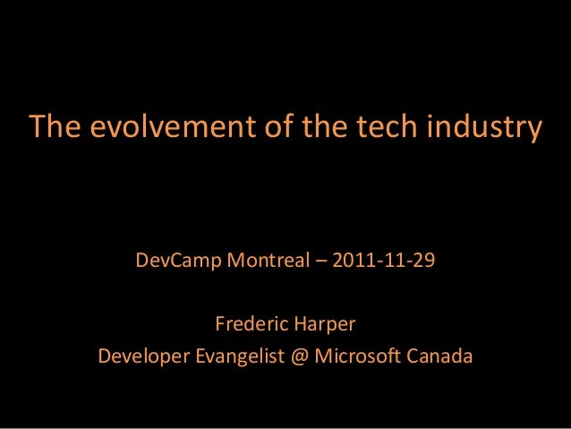 The evolvement of the tech industry  DevCamp Montreal – 2011-11-29 Frederic Harper Developer Evangelist @ Microsoft Canada