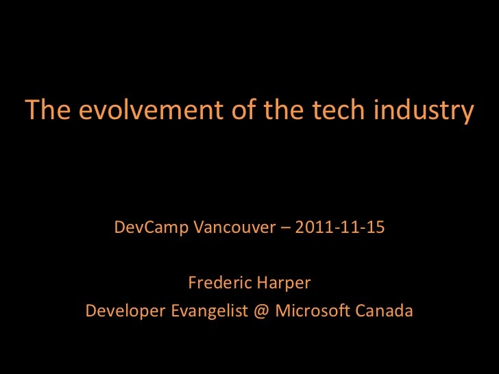 The evolvement of the tech industry       DevCamp Vancouver – 2011-11-15                Frederic Harper    Developer Evang...