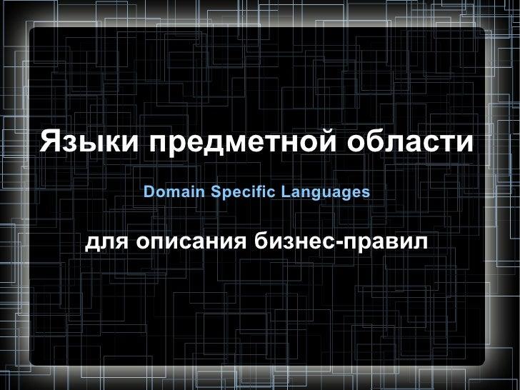 Языки предметной области       Domain Specific Languages     для описания бизнес-правил