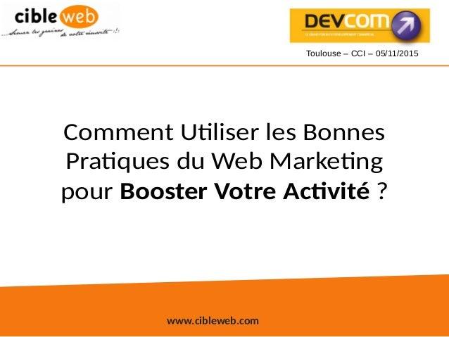 www.cibleweb.com Comment Utiliser les Bonnes Pratiques du Web Marketing pour Booster Votre Activité ? Toulouse – CCI – 05/...