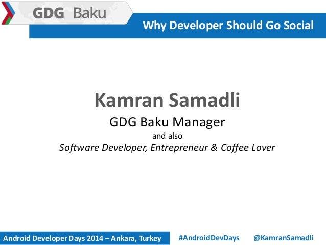 Kamran Samadli GDG Baku Manager and also Software Developer, Entrepreneur & Coffee Lover Why Developer Should Go Social @K...