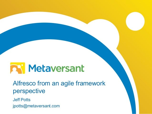 Alfresco from an agile framework perspective Jeff Potts jpotts@metaversant.com