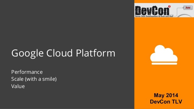 Google Cloud Platform Performance Scale (with a smile) Value May 2014 DevCon TLV