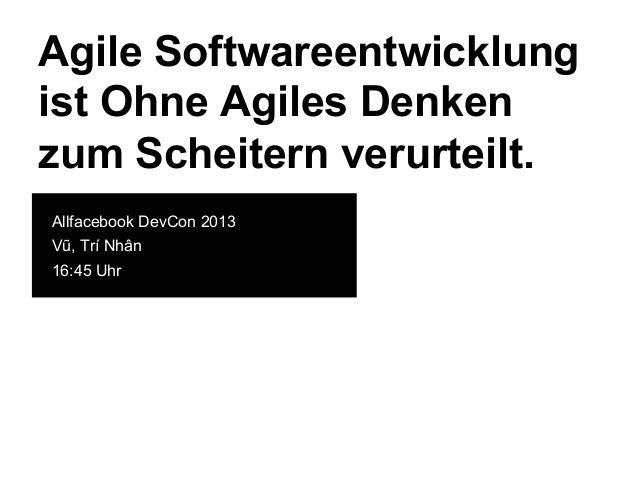 Agile Softwareentwicklung ist Ohne Agiles Denken zum Scheitern verurteilt. Allfacebook DevCon 2013 Vũ, Trí Nhân 16:45 Uhr