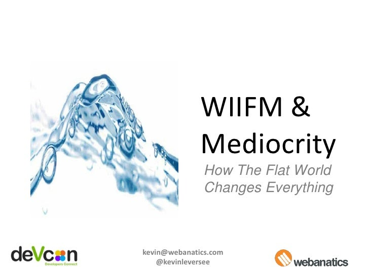 WIIFM &               Mediocrity                How The Flat World                Changes Everything    kevin@webanatics.c...