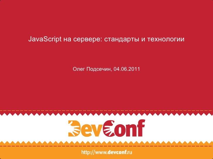 JavaScript на сервере: стандарты и технологии Олег Подсечин, 04.06.2011