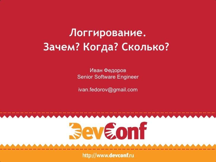 Логгирование.Зачем? Когда? Сколько?          Иван Федоров     Senior Software Engineer      ivan.fedorov@gmail.com