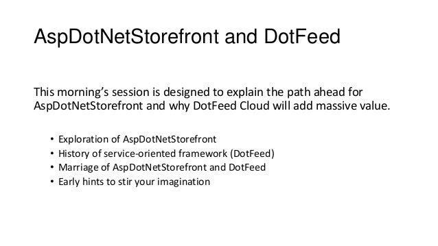 AspDotNetStorefront and DotFeed This morning's session is designed to explain the path ahead for AspDotNetStorefront and w...