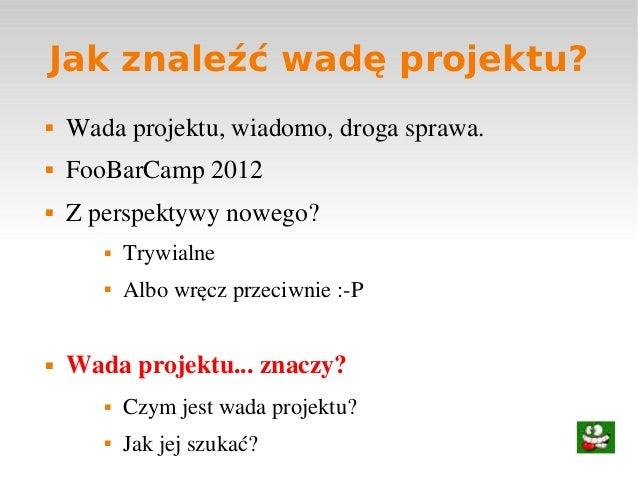 Jak znaleźć wadę projektu? Wadaprojektu,wiadomo,drogasprawa. FooBarCamp2012 Zperspektywynowego? Trywialne Albo...
