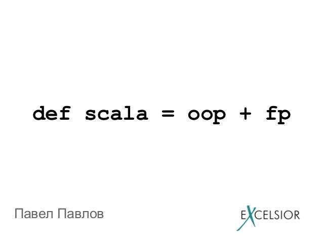 def scala = oop + fpПавел Павлов