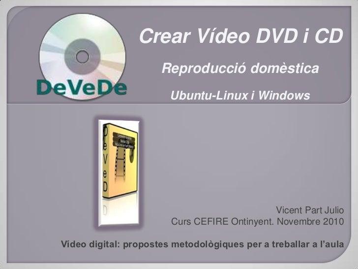 Crear Vídeo DVD i CD<br />Reproducció domèstica<br />Ubuntu-Linux i Windows<br />Vicent Part Julio<br />Curs CEFIRE Ontiny...