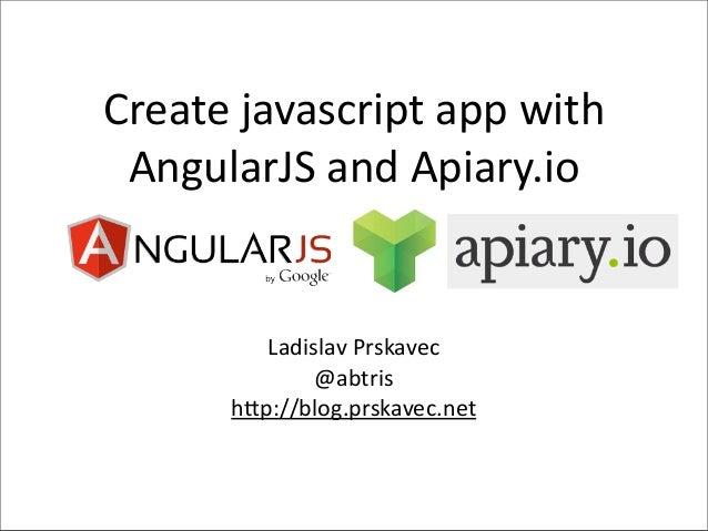 Create javascript app with  AngularJS and Apiary.io            Ladislav Prskavec                 @abtris    ...
