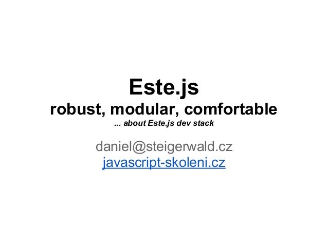 Este.jsrobust, modular, comfortable       ... about Este.js dev stack     daniel@steigerwald.cz      javascript-skoleni.cz