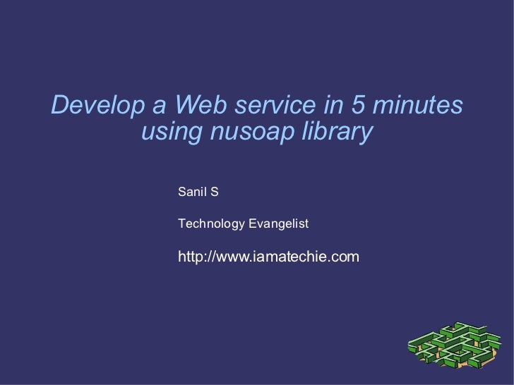 Develop a Web service in 5 minutes using nusoap library Sanil S Technology Evangelist http://www.iamatechie.com