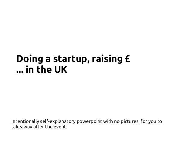 Doing a startup, raising £ ... in the UK Intentionally self-explanatory powerpoint with no pictures, for you to takeaway a...